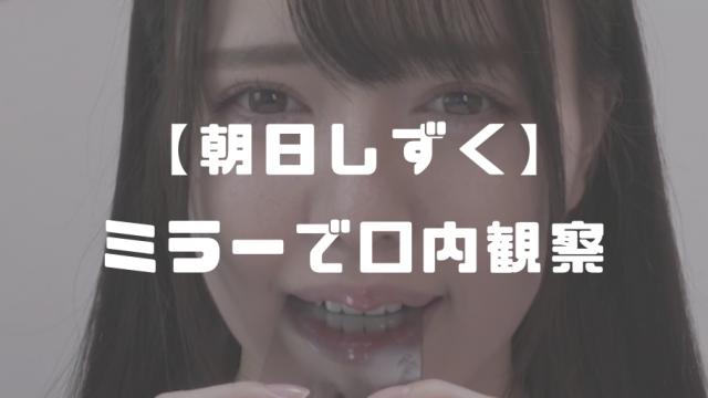 【24歳】朝日しずく│歯科用ミラーで口内&歯観察動画