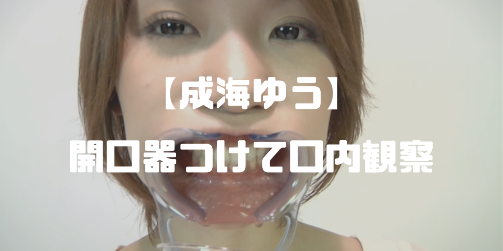 成海ゆう|歯フェチ・涎フェチ・開口器フェチ